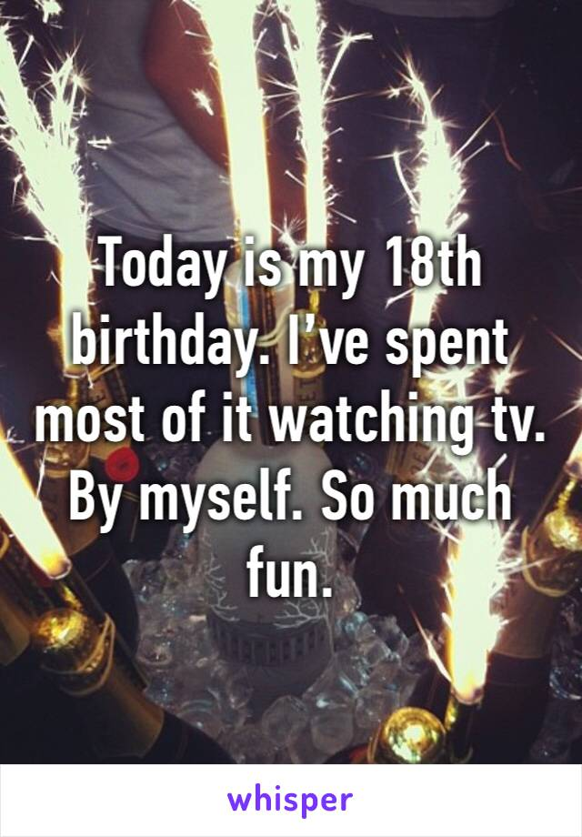 Today is my 18th birthday. I've spent most of it watching tv. By myself. So much fun.