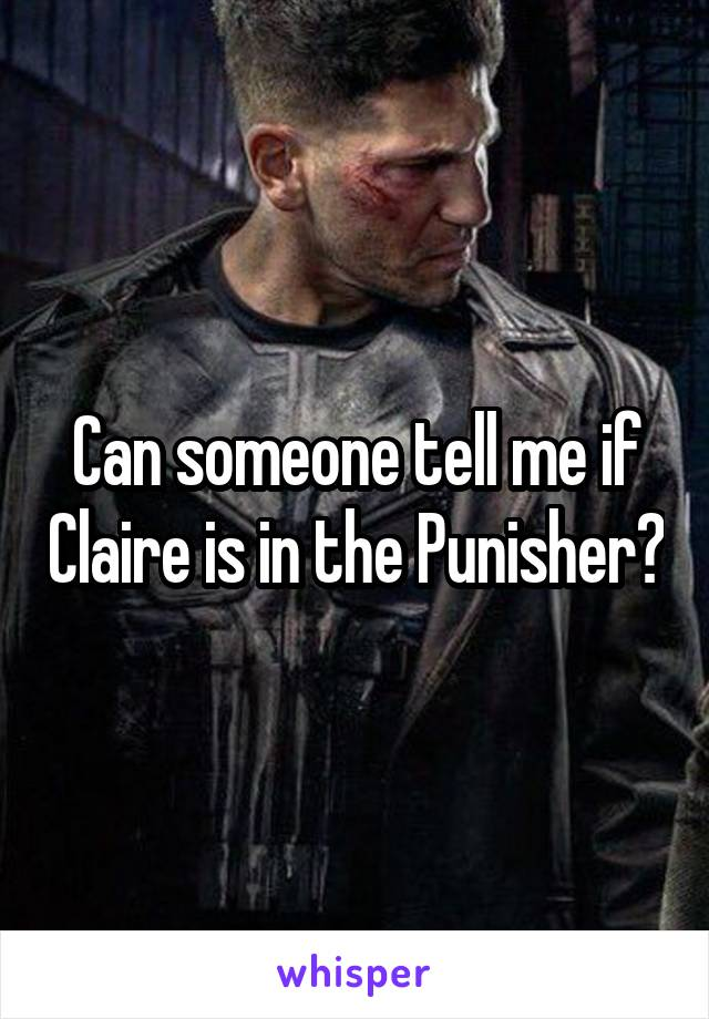 Can someone tell me if Claire is in the Punisher?