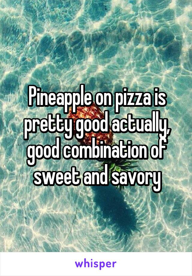 Pineapple on pizza is pretty good actually, good combination of sweet and savory