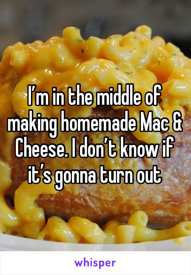I'm in the middle of making homemade Mac & Cheese. I don't know if it's gonna turn out
