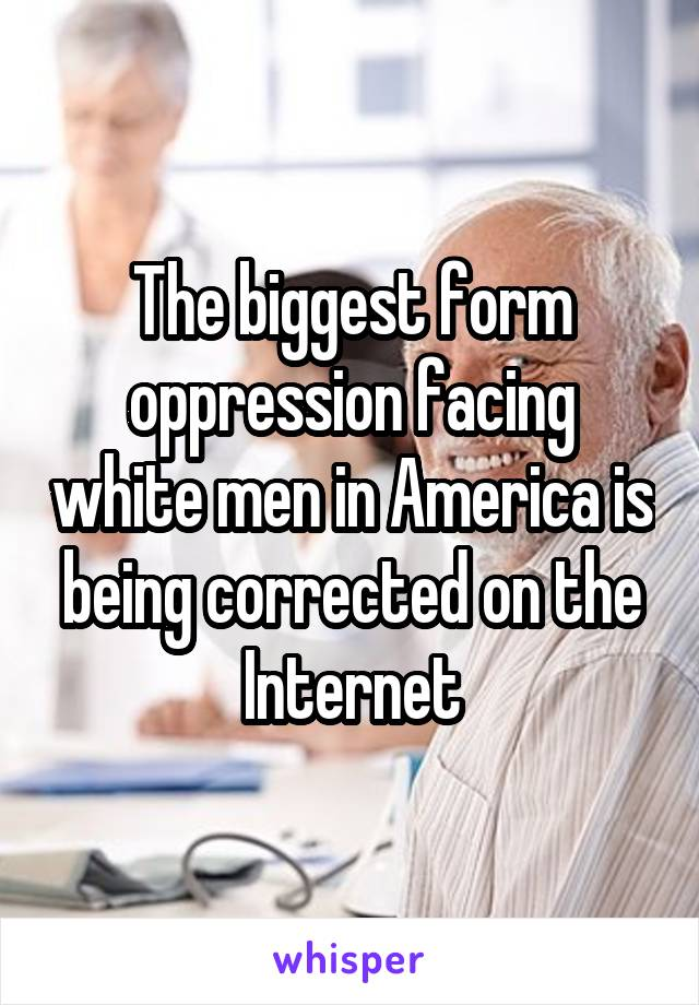 The biggest form oppression facing white men in America is being corrected on the Internet