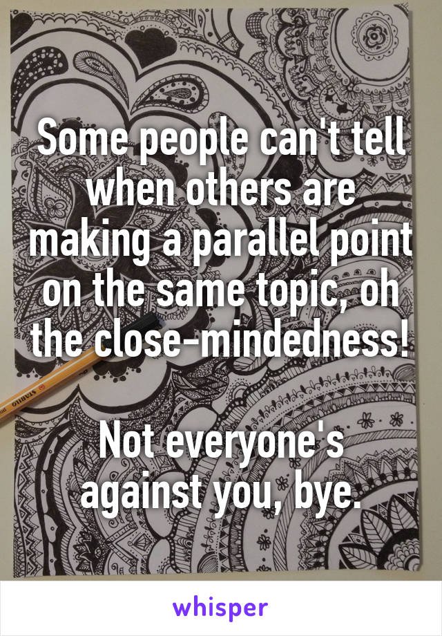 Some people can't tell when others are making a parallel point on the same topic, oh the close-mindedness!  Not everyone's against you, bye.