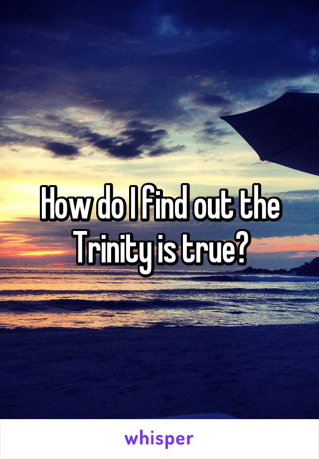 How do I find out the Trinity is true?