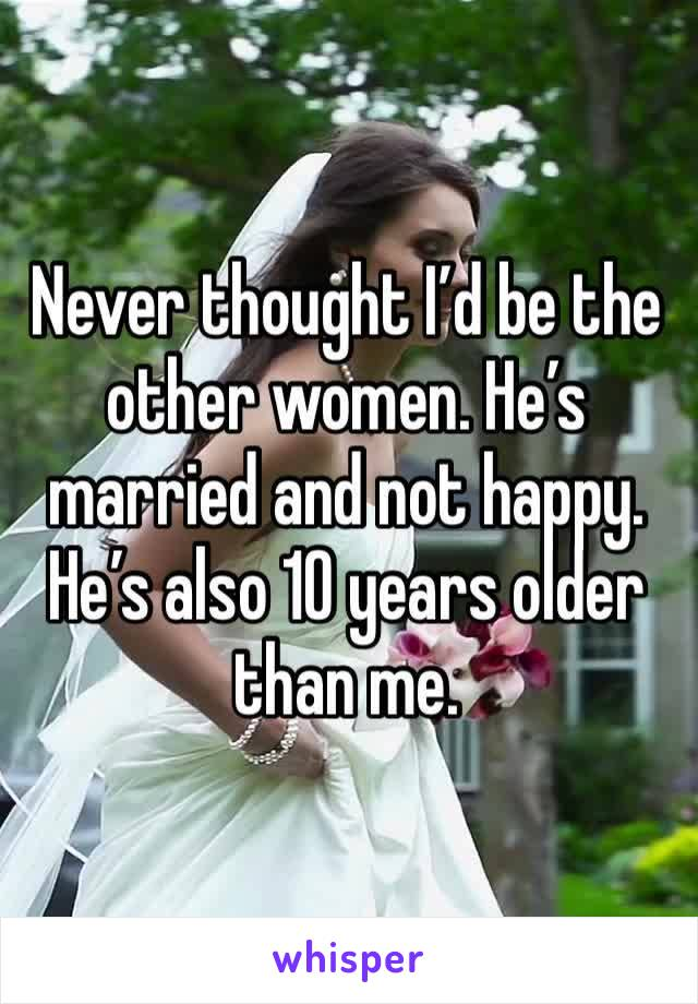 Never thought I'd be the other women. He's married and not happy. He's also 10 years older than me.