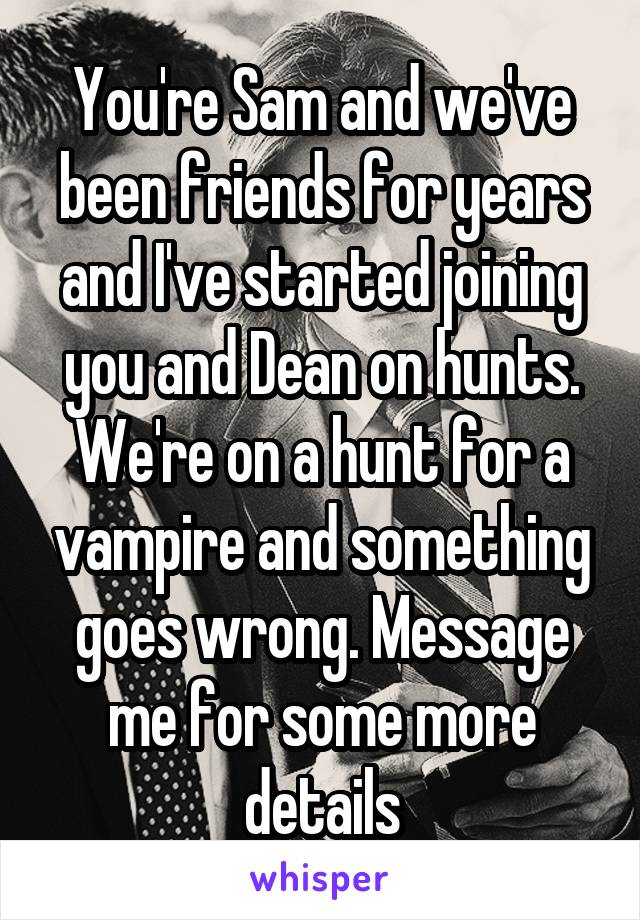 You're Sam and we've been friends for years and I've started joining you and Dean on hunts. We're on a hunt for a vampire and something goes wrong. Message me for some more details