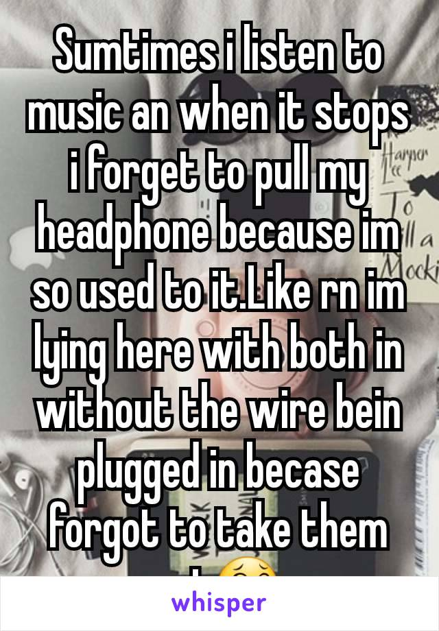 Sumtimes i listen to music an when it stops i forget to pull my headphone because im so used to it.Like rn im lying here with both in without the wire bein plugged in becase  forgot to take them out😂