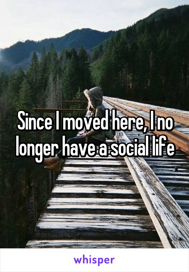 Since I moved here, I no longer have a social life