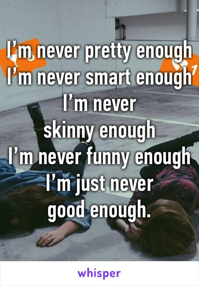 I'm never pretty enough  I'm never smart enough  I'm never skinny enough  I'm never funny enough  I'm just never good enough.