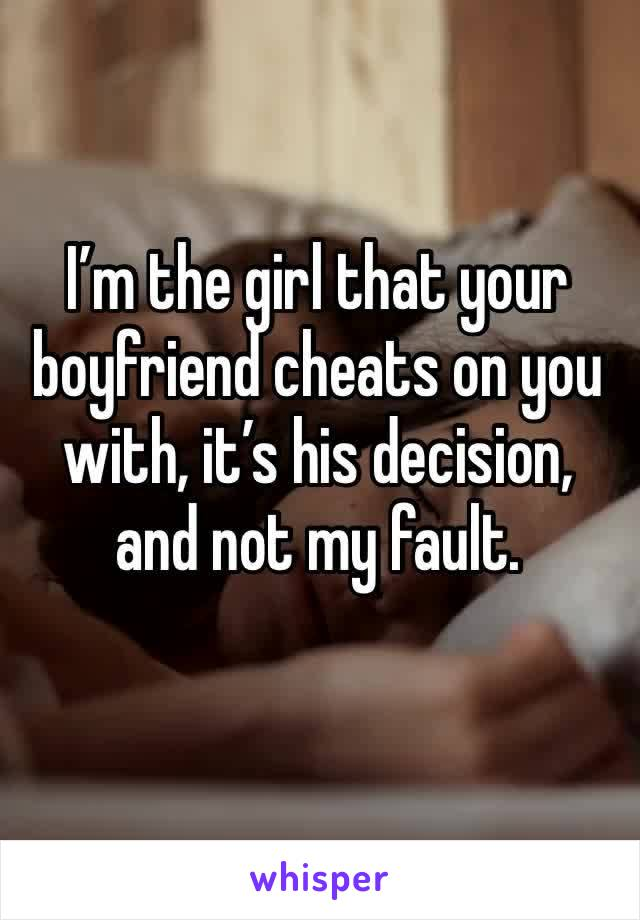I'm the girl that your boyfriend cheats on you with, it's his decision, and not my fault.