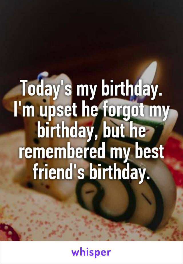 Today's my birthday. I'm upset he forgot my birthday, but he remembered my best friend's birthday.