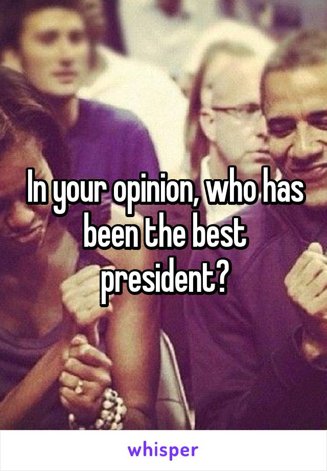 In your opinion, who has been the best president?