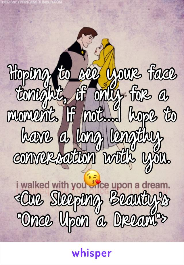 "Hoping to see your face tonight, if only for a moment. If not....I hope to have a long lengthy conversation with you. 😘  <Cue Sleeping Beauty's ""Once Upon a Dream"">"