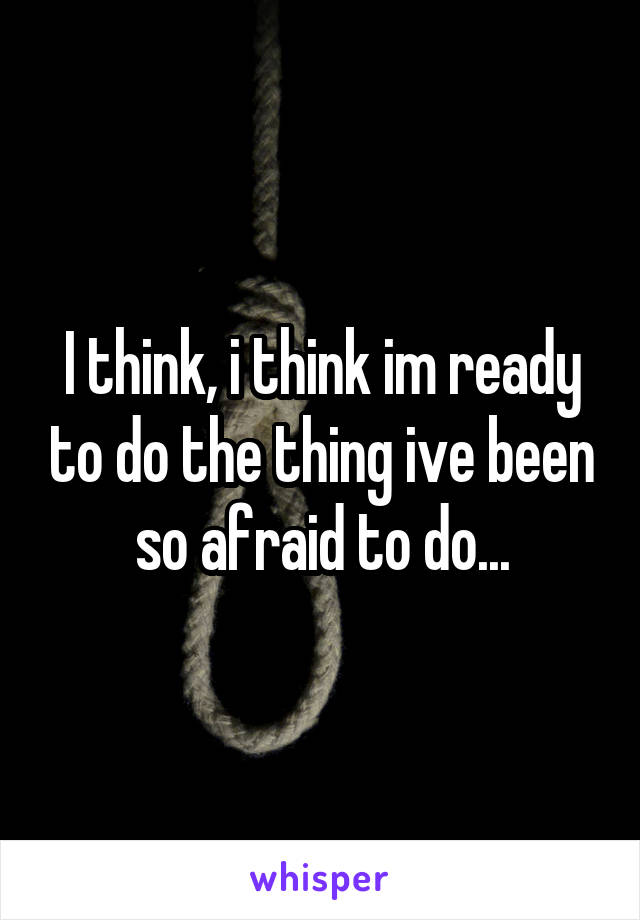 I think, i think im ready to do the thing ive been so afraid to do...
