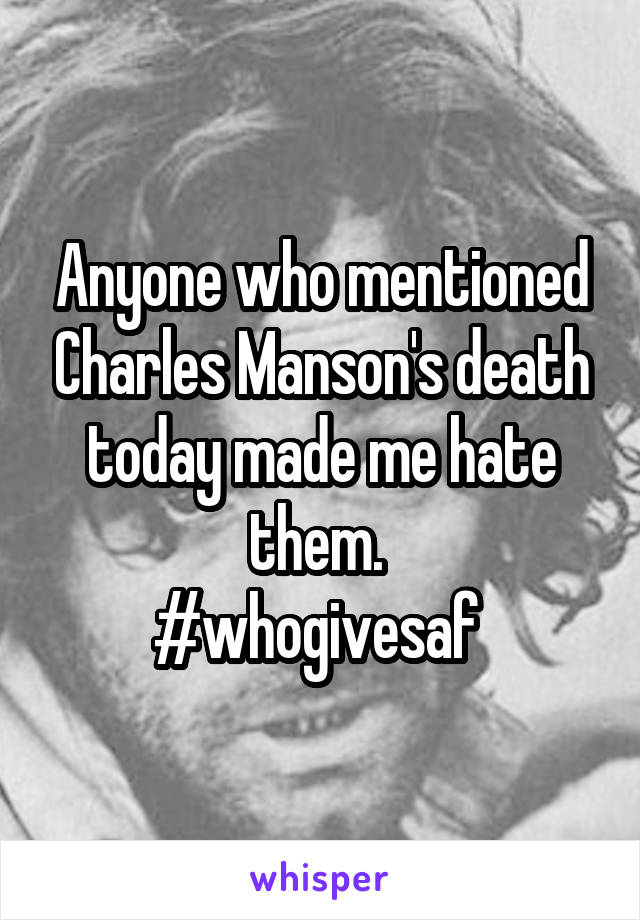 Anyone who mentioned Charles Manson's death today made me hate them.  #whogivesaf