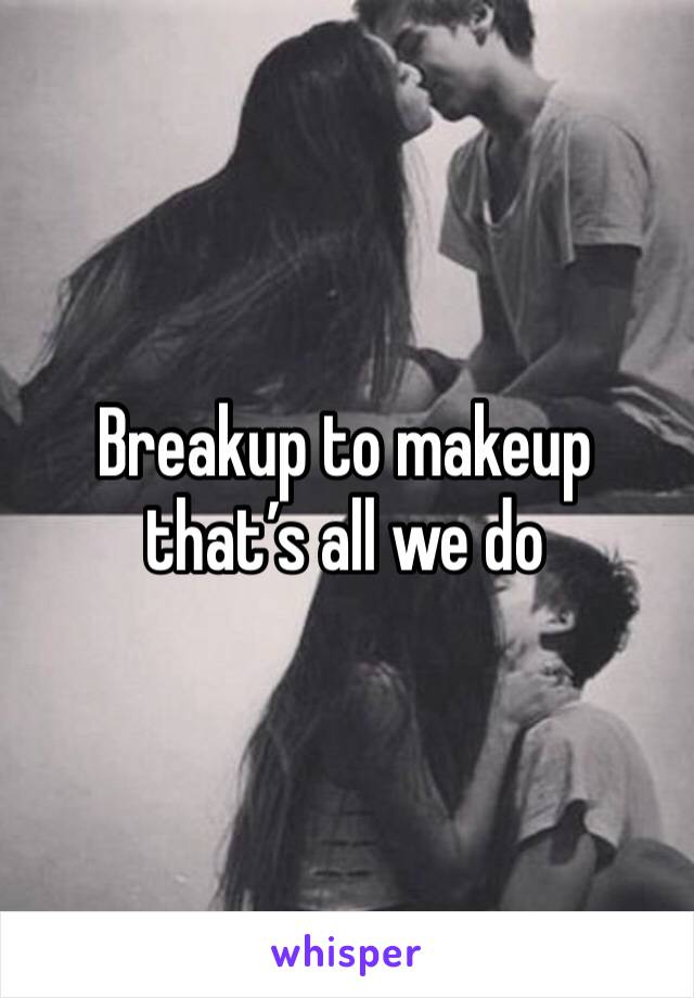 Breakup to makeup that's all we do