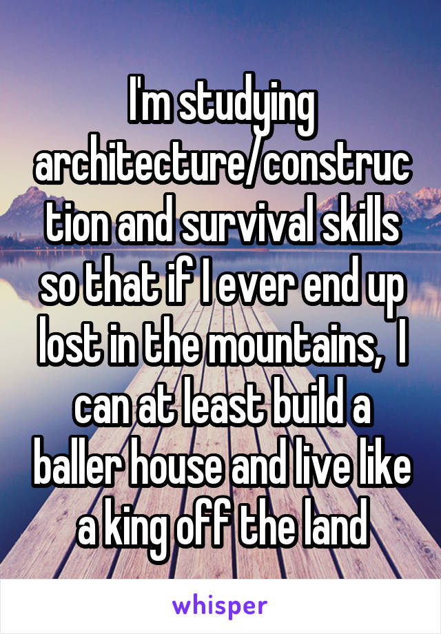 I'm studying architecture/construction and survival skills so that if I ever end up lost in the mountains,  I can at least build a baller house and live like a king off the land