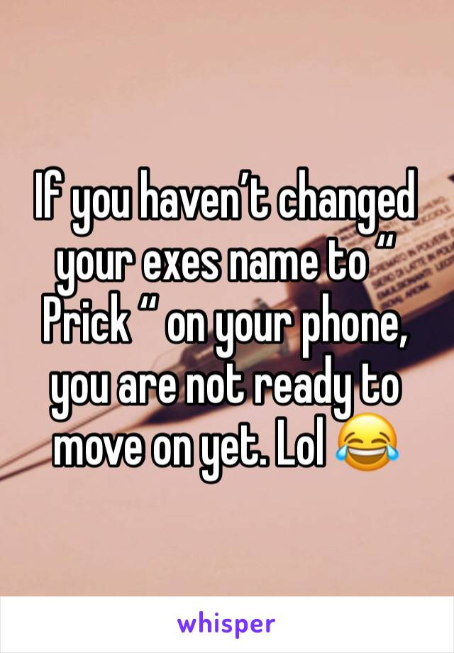 """If you haven't changed your exes name to """" Prick """" on your phone, you are not ready to move on yet. Lol 😂"""