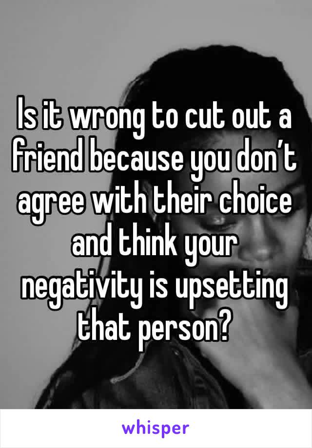 Is it wrong to cut out a friend because you don't agree with their choice and think your negativity is upsetting that person?