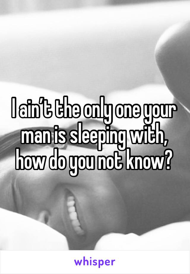 I ain't the only one your man is sleeping with, how do you not know?