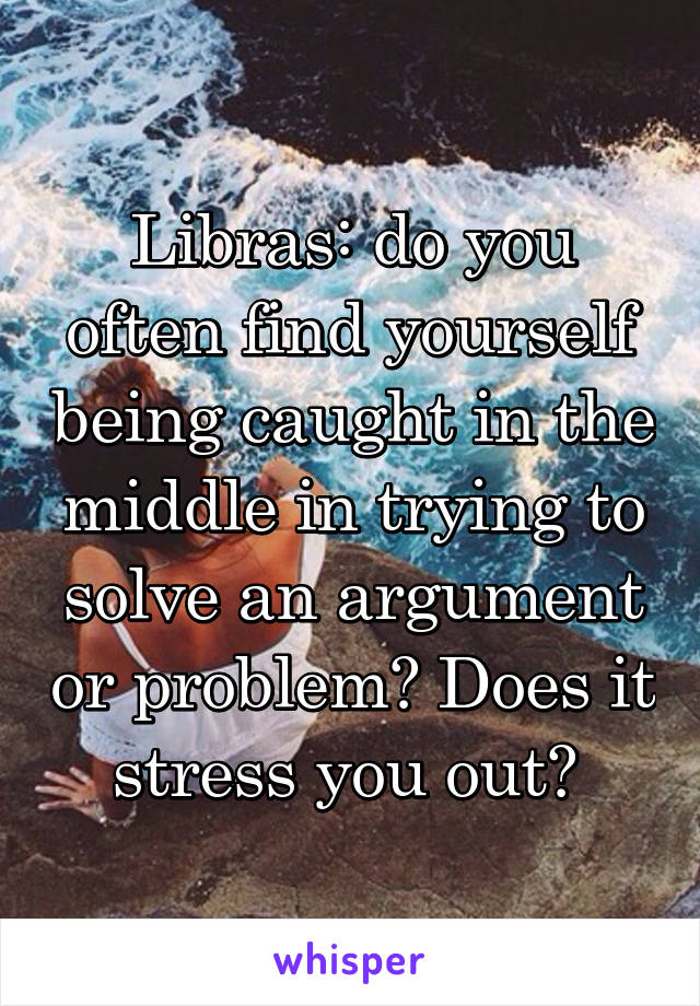 Libras: do you often find yourself being caught in the middle in trying to solve an argument or problem? Does it stress you out?