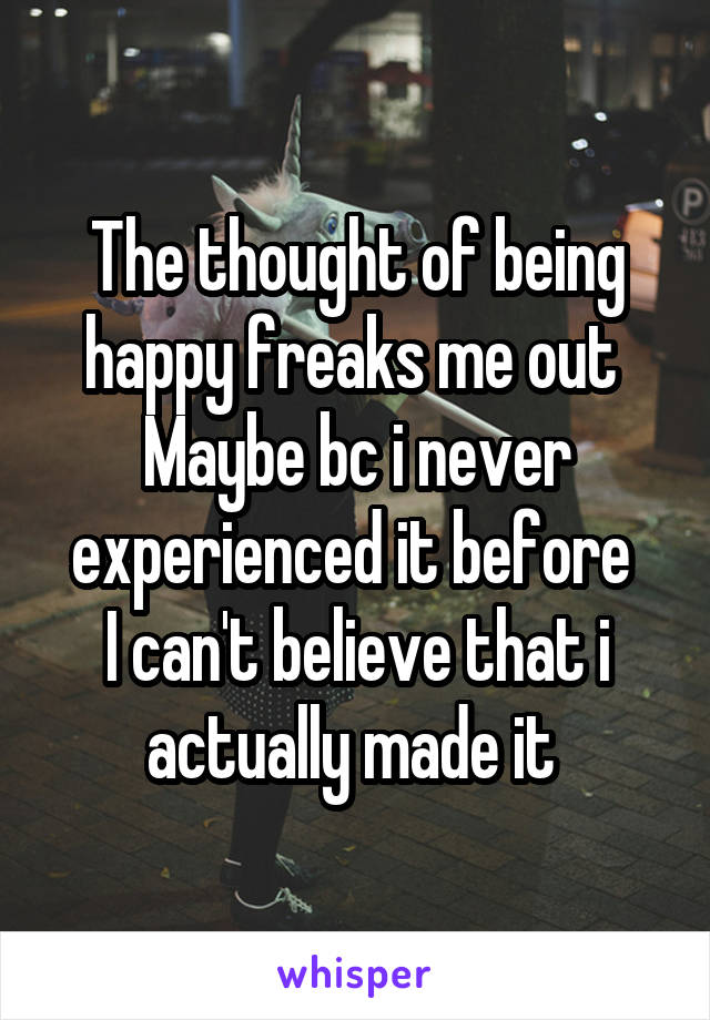 The thought of being happy freaks me out  Maybe bc i never experienced it before  I can't believe that i actually made it