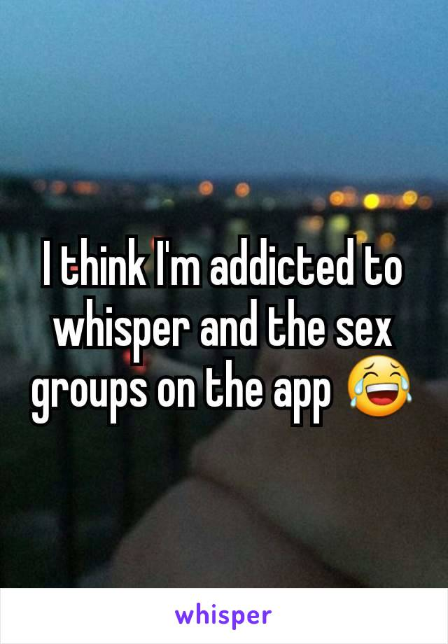 I think I'm addicted to whisper and the sex groups on the app 😂