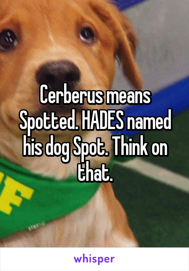 Cerberus means Spotted. HADES named his dog Spot. Think on that.