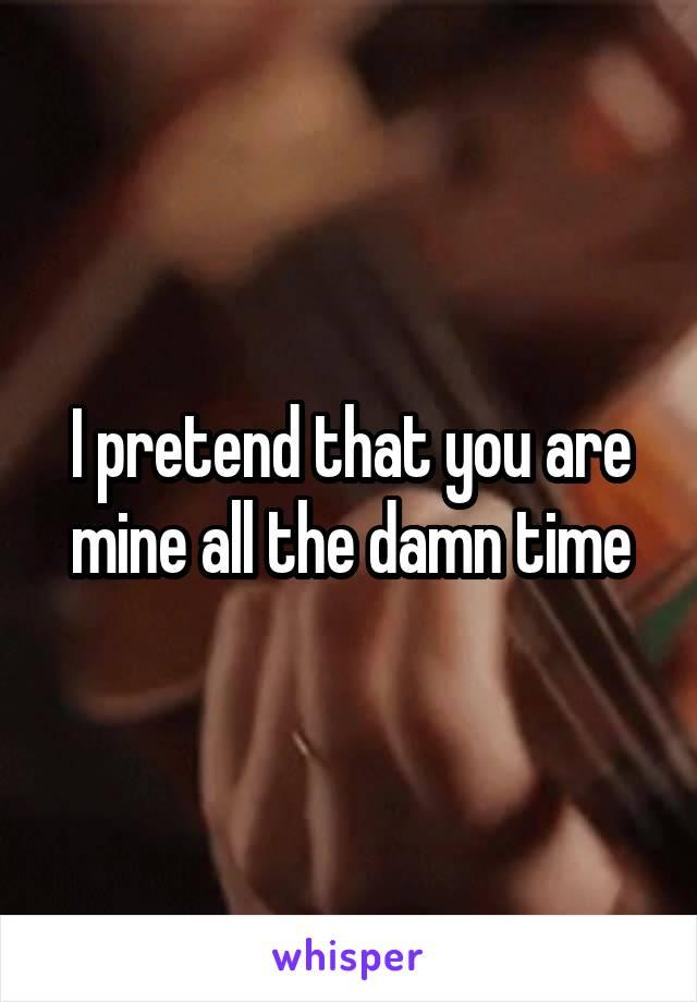I pretend that you are mine all the damn time
