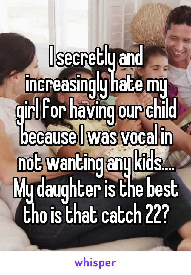 I secretly and increasingly hate my girl for having our child because I was vocal in not wanting any kids.... My daughter is the best tho is that catch 22?