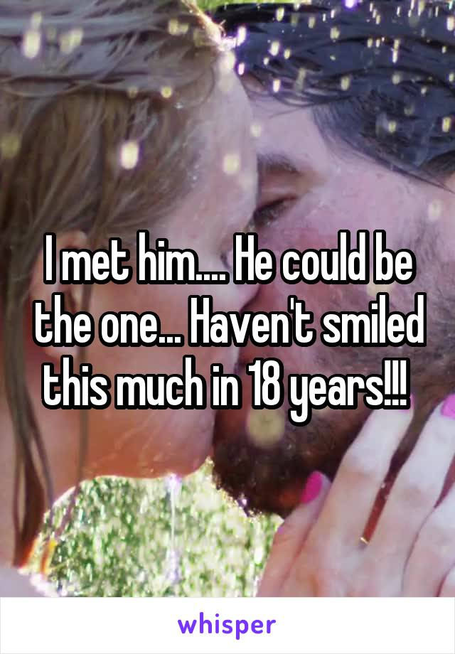 I met him.... He could be the one... Haven't smiled this much in 18 years!!!