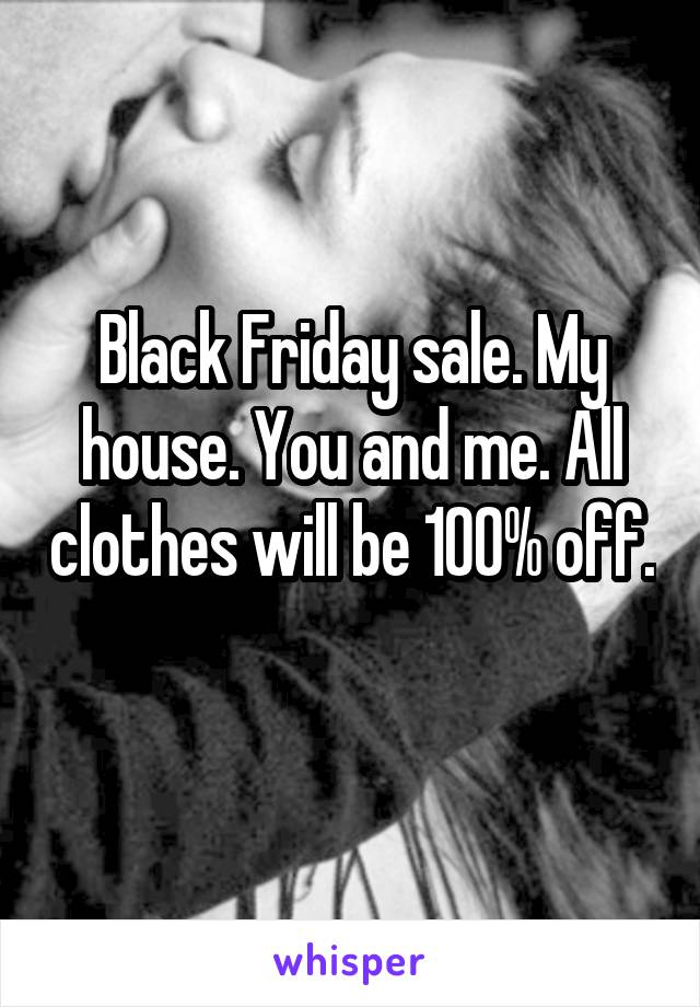 Black Friday sale. My house. You and me. All clothes will be 100% off.