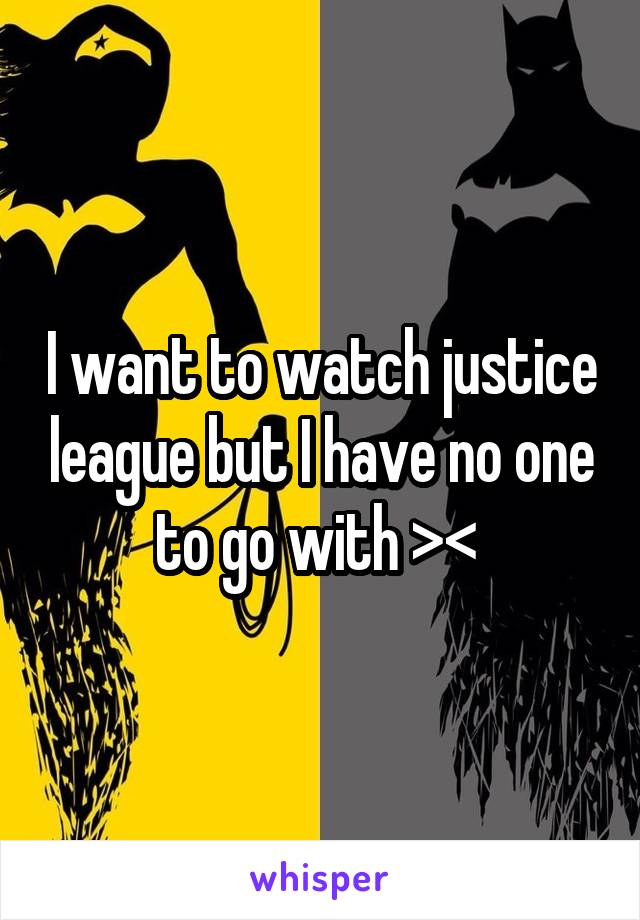 I want to watch justice league but I have no one to go with ><
