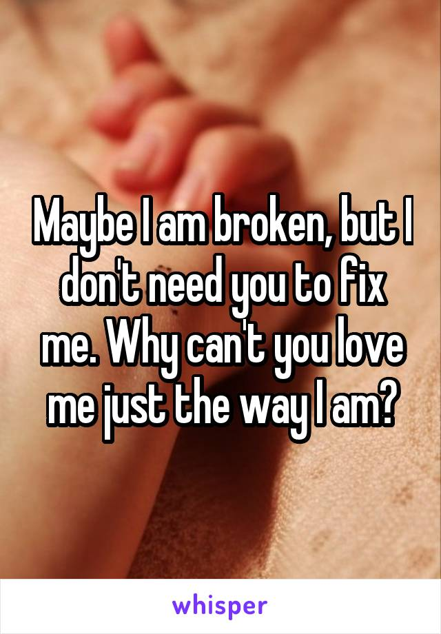 Maybe I am broken, but I don't need you to fix me. Why can't you love me just the way I am?