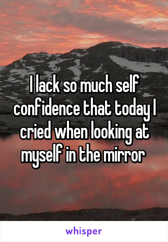 I lack so much self confidence that today I cried when looking at myself in the mirror