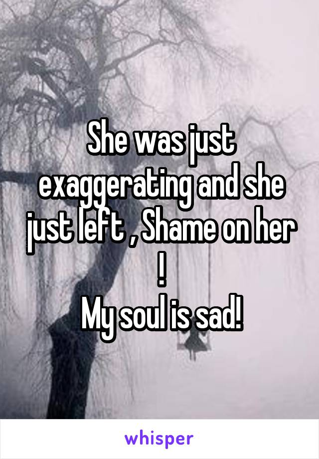 She was just exaggerating and she just left , Shame on her ! My soul is sad!