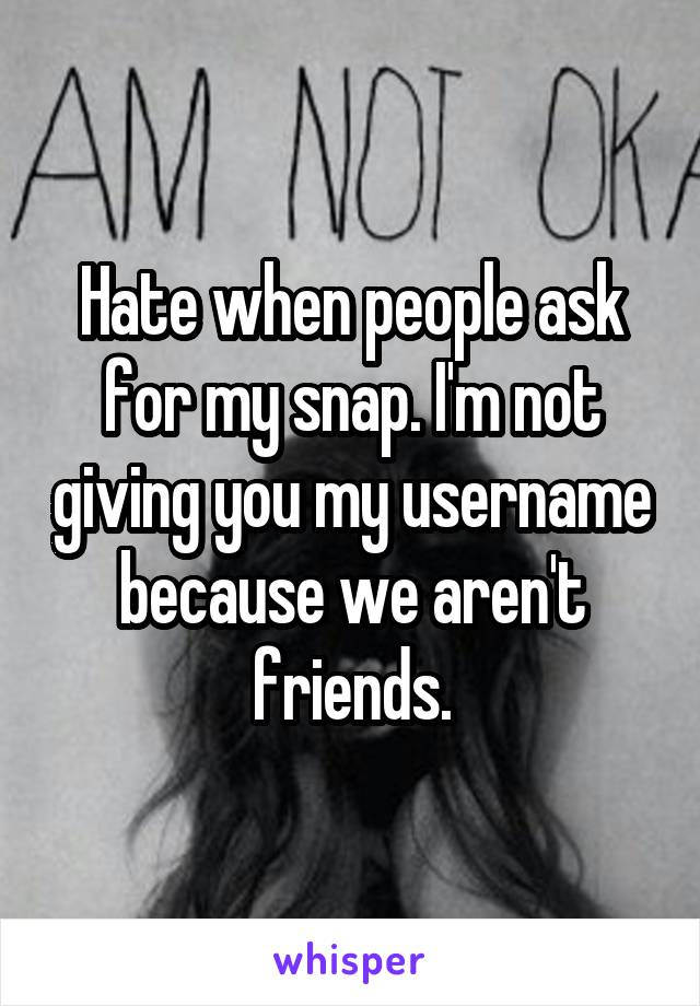 Hate when people ask for my snap. I'm not giving you my username because we aren't friends.