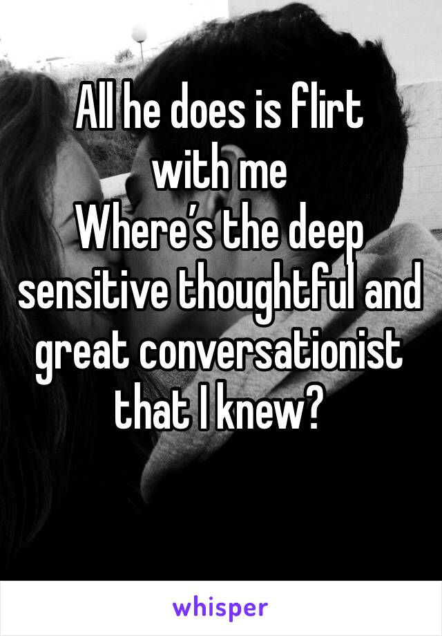 All he does is flirt with me Where's the deep sensitive thoughtful and great conversationist that I knew?