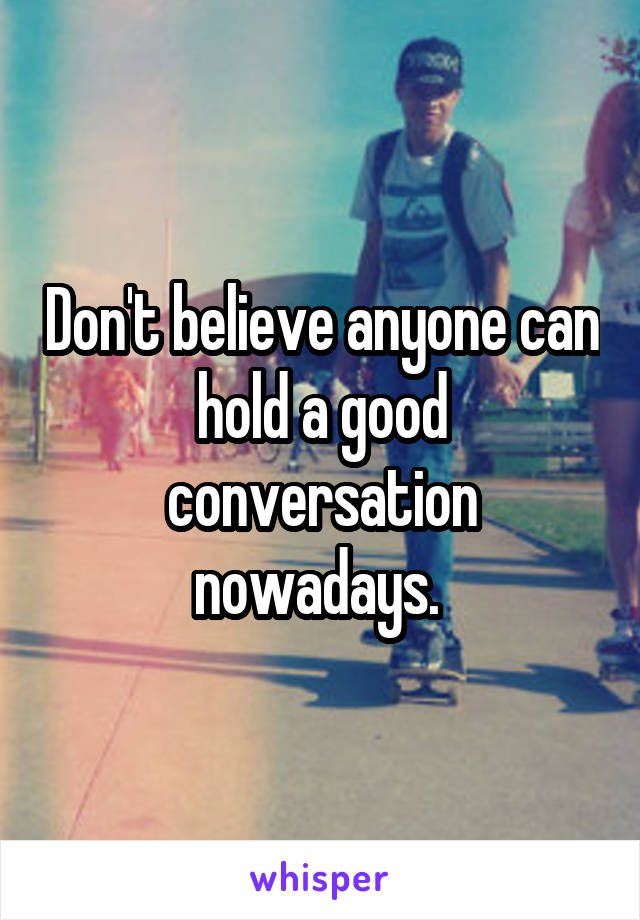 Don't believe anyone can hold a good conversation nowadays.