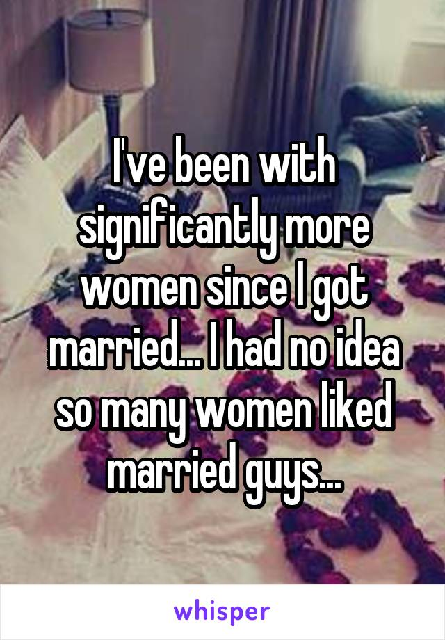 I've been with significantly more women since I got married... I had no idea so many women liked married guys...