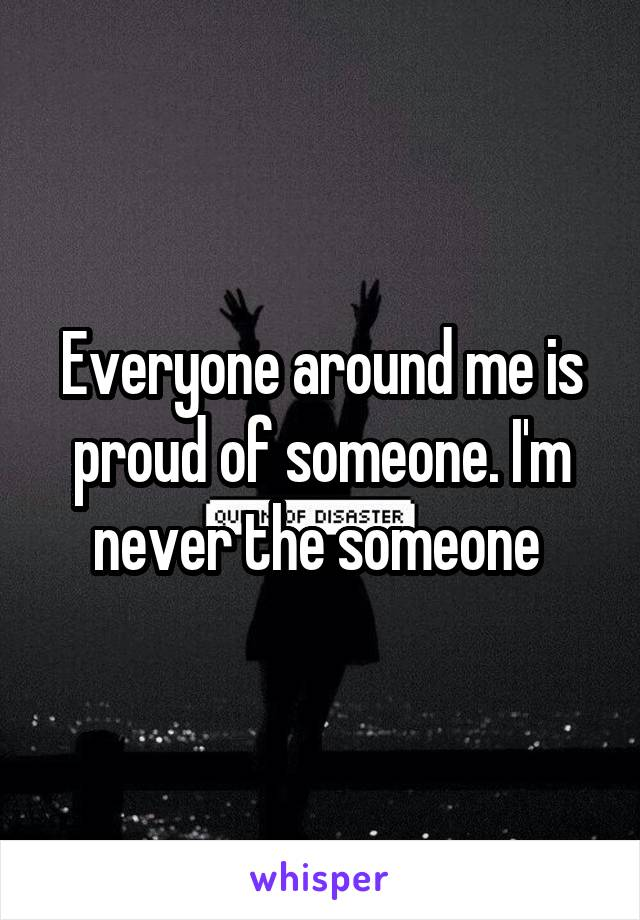 Everyone around me is proud of someone. I'm never the someone