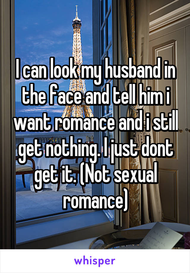 I can look my husband in the face and tell him i want romance and i still get nothing. I just dont get it. (Not sexual romance)
