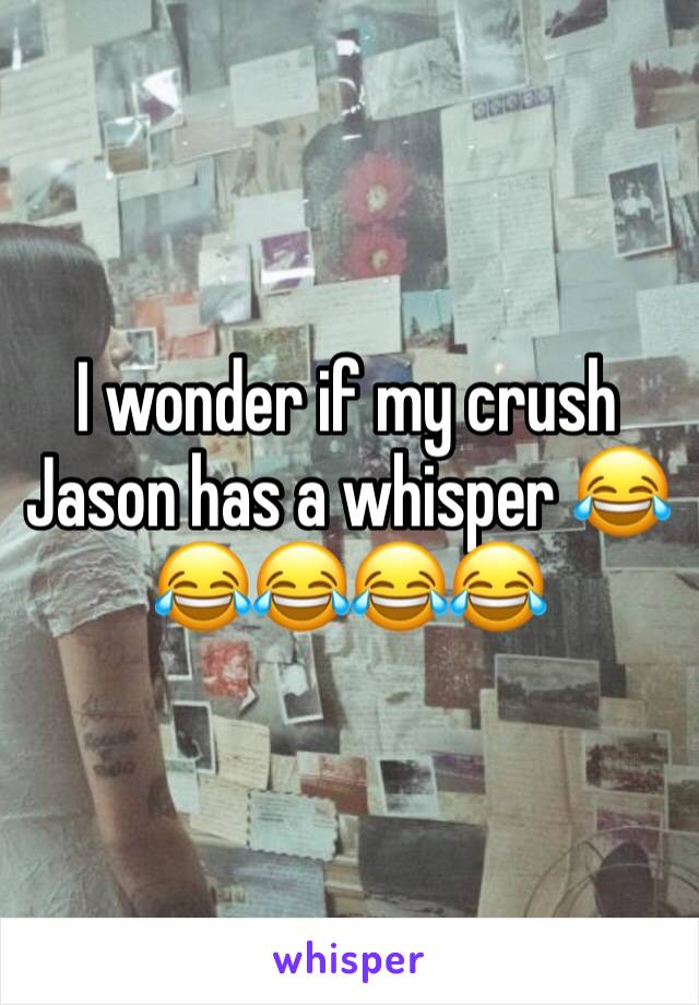 I wonder if my crush Jason has a whisper 😂😂😂😂😂