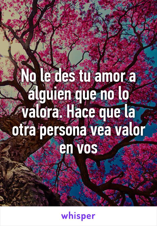 No le des tu amor a alguien que no lo valora. Hace que la otra persona vea valor en vos