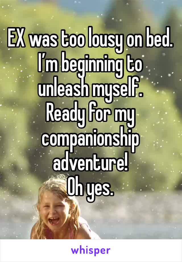 EX was too lousy on bed. I'm beginning to unleash myself.  Ready for my companionship adventure!  Oh yes.