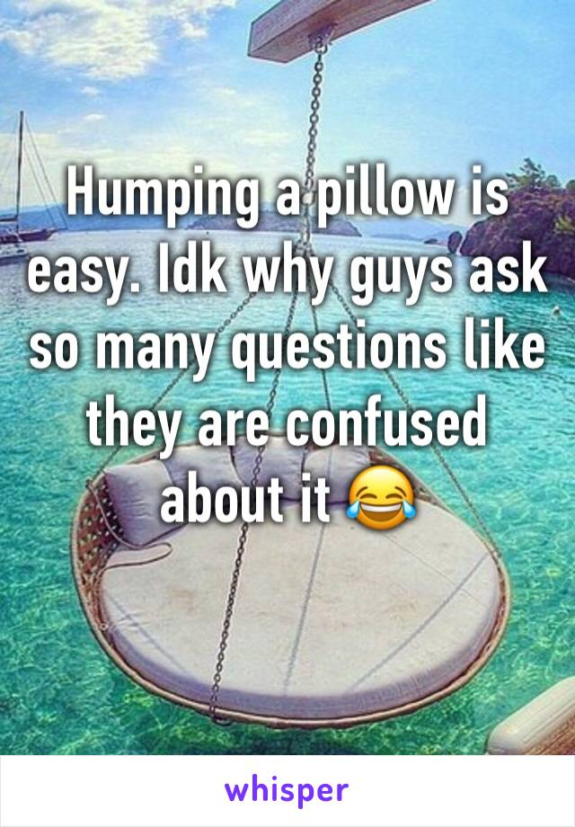 Humping a pillow is easy. Idk why guys ask so many questions like they are confused about it 😂