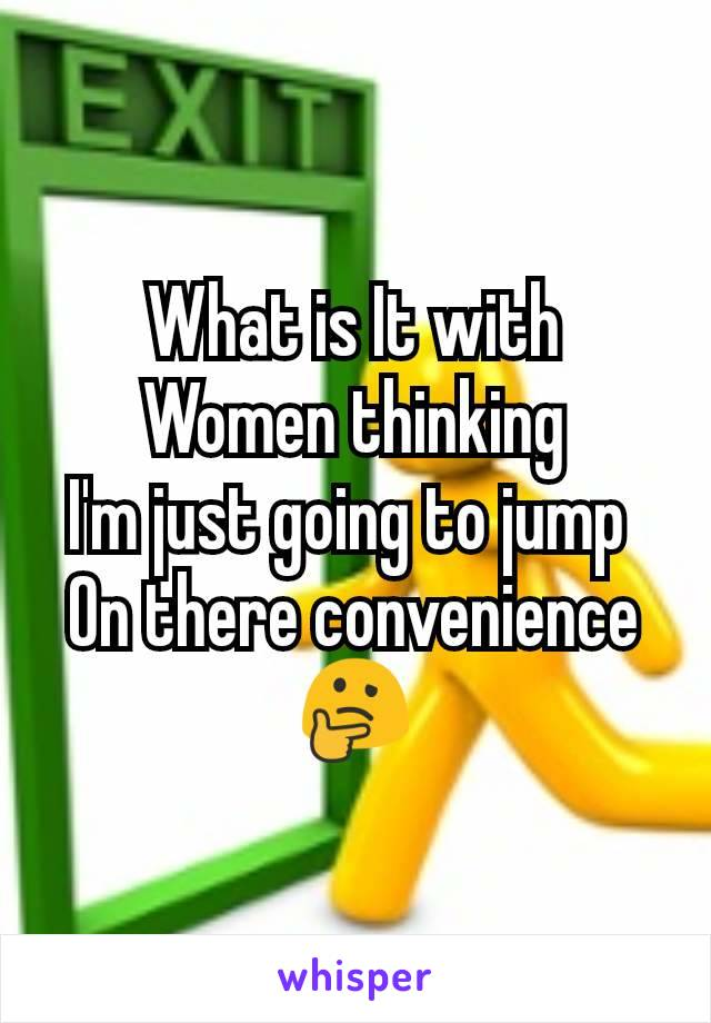 What is It with Women thinking I'm just going to jump  On there convenience 🤔