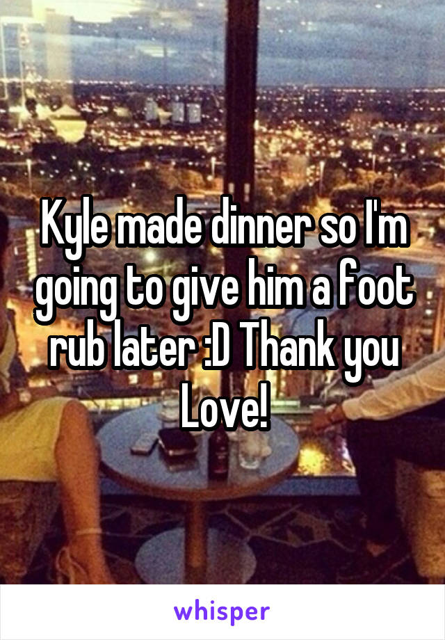 Kyle made dinner so I'm going to give him a foot rub later :D Thank you Love!