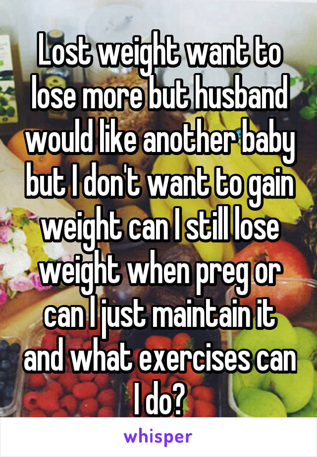 Lost weight want to lose more but husband would like another baby but I don't want to gain weight can I still lose weight when preg or can I just maintain it and what exercises can I do?