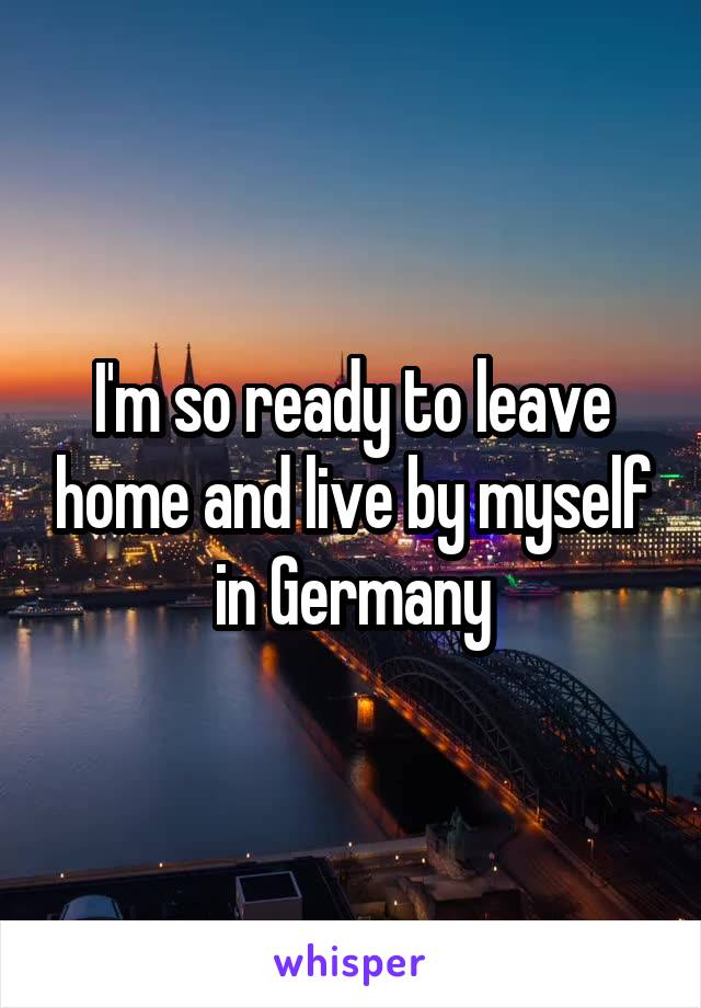 I'm so ready to leave home and live by myself in Germany