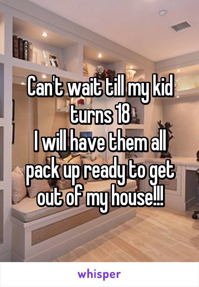 Can't wait till my kid turns 18 I will have them all pack up ready to get out of my house!!!